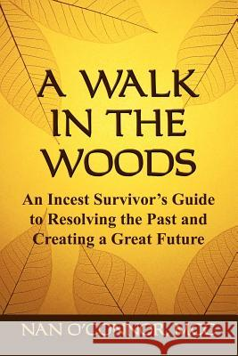 A Walk in the Woods : An Incest Survivor's Guide to Resolving the Past and Creating a Great Future Nan O'Conno 9780977395002