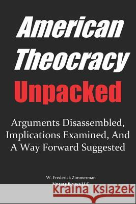 American Theocracy Unpacked: Arguments Disassembled, Implications Explored, and a Way Forward Suggested W. Frederick Zimmerman 9780977742493 Nimble Books