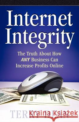 Internet Integrity: The Truth about How Any Business Can Increase Profits Online Terry Dean 9780977867110