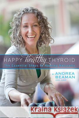 Happy Healthy Thyroid - The Essential Steps to Healing Naturally Andrea Beaman Paula Jacobson Sheilah Kaufman 9780977869374 Andrea Beaman