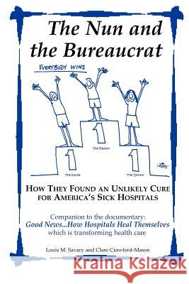 The Nun and the Bureaucrat--How They Found an Unlikely Cure for America's Sick Hospitals Louis M. Savary Clare Crawford-Mason 9780977946105