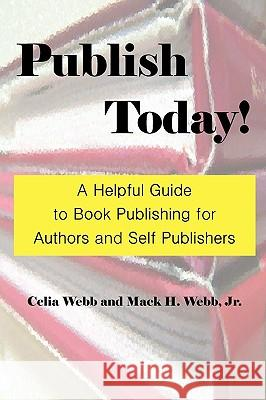 Publish Today! A Helpful Guide to Book Publishing for Authors and Self Publishers Celia Webb Mack H. Webb 9780977957675