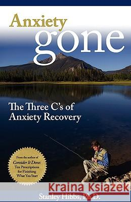 Anxiety Gone: The Three C's of Anxiety Recovery Stanley Hibbs 9780977968930