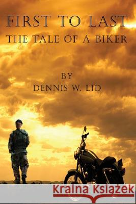First to Last: The Tale of a Biker Dennis W. Lid 9780978116293