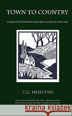 Town to Country; A Guide for Townsmen Who Seek a Living on the Land G. C. Heseltine 9780978319878