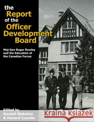 The Report of the Officer Development Board : Maj-Gen Roger Rowley and the Education of the Canadian Forces Randall Wakelam Howard G. Coombs 9780978344191