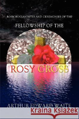 Rosicrucian Rites and Ceremonies of the Fellowship of the Rosy Cross by Founder of the Holy Order of the Golden Dawn Arthur Edward Waite Arthur Edward Waite 9780978388348