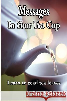 Messages in Your Tea Cup: Learn to Read Tea Leaves Irene McGarvie 9780978393960