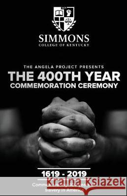 The Angela Project Presents the 400th Year Commemoration Ceremony: 1619-2019: Commemorating 400 Years of Institutionalized Slavery in Colonized Americ Cheri L. Mills 9780978557294