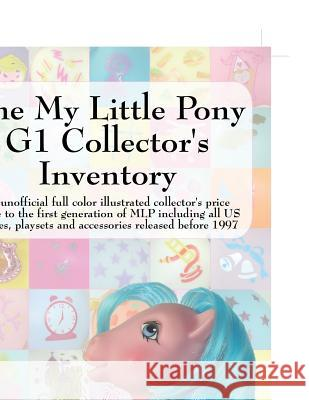 The My Little Pony G1 Collector's Inventory: An Unofficial Full Color Illustrated Collector's Price Guide to the First Generation of Mlp Including All Summer Hayes Kimberly Shriner 9780978606312