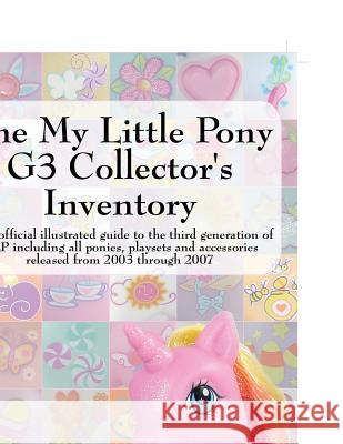 The My Little Pony G3 Collector's Inventory: An Unofficial Illustrated Guide to the Third Generation of Mlp Including All Ponies, Playsets and Accesso Summer Hayes 9780978606350