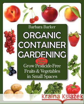 Organic Container Gardening: Grow Pesticide-Free Fruits and Vegetables in Small Spaces Barbara Barker 9780978629366
