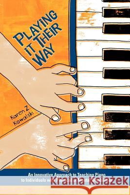 Playing It Their Way: An Innovative Approach to Teaching Piano to Individuals with Physical or Mental Disabilities Karen Z. Kowalski Patti Verbanas Leeza Hernandez 9780978673505