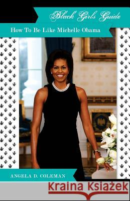 Black Girls Guide: How to Be Like Michelle Obama Angela D. Coleman 9780978690632