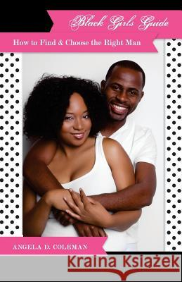 Black Girls Guide: How to Find & Choose the Right Man Angela D. Coleman 9780978690649