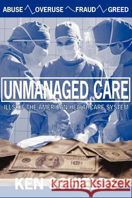 Unmanaged Care - Ills Of The American Healthcare System Ken Schields 9780978774073