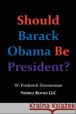 Should Barack Obama Be President? Dreams from My Father, Audacity of Hope, ... Obama in '08? W. Frederick Zimmerman 9780978813802 Nimble Books