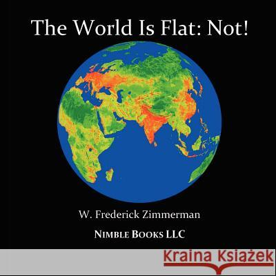 The World Is Flat: Not! Cool New World Maps for Kids W. Frederick Zimmerman 9780978813819 Nimble Books