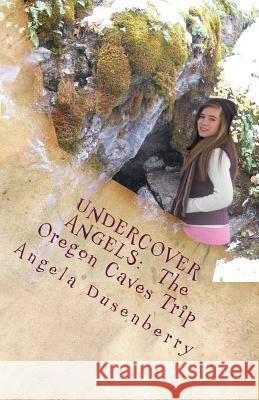 Undercover Angels: The Oregon Caves Trip Angela Dusenberry 9780978856472