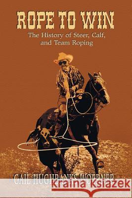 Rope to Win: The History of Steer, Calf, And, Team Roping Gail H. Woerner 9780978915025