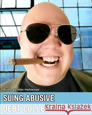 Suing Abusive Debt Collectors: Don't Get Mad, Get Even and Get Paid! Allen Harkleroad 9780978999773