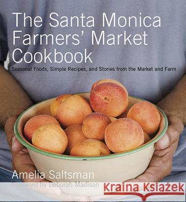 The Santa Monica Farmers' Market Cookbook: Seasonal Foods, Simple Recipes, and Stories from the Market and Farm Amelia Saltsman 9780979042904