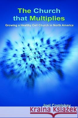 The Church That Multiplies: Growing a Healthy Cell Church in North America Joel Comiskey 9780979067938