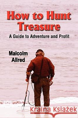 How to Hunt Treasure: A Guide to Adventure and Profit Malcolm Allred 9780979116100