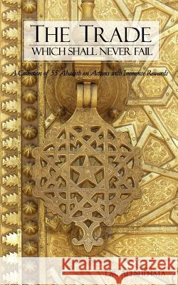 The Trade Which Shall Never Fail: A Collection of 55 Hadith on Actions with Immense Rewards Ali Shehata 9780979119002