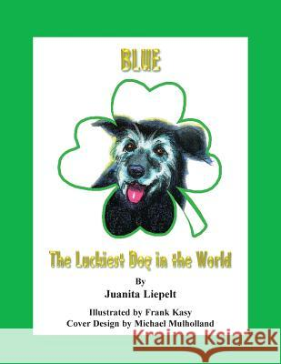 Blue: The Luckiest Dog in the World Juanita Liepelt Frank Kasy 9780979131707