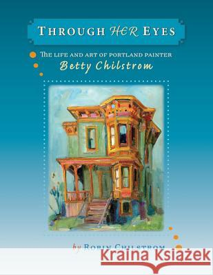 Through Her Eyes: The Life and Art of Portland Painter Betty Chilstrom Robin Chilstrom 9780979220715