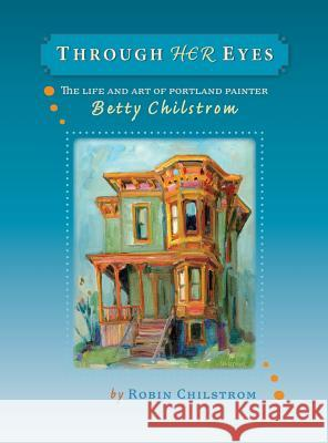 Through Her Eyes: The Life and Art of Portland Painter Betty Chilstrom Robin Chilstrom 9780979220722