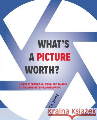 What's a Picture Worth?: A Guide to Organizing, Fixing, and Sharing All Your Photos on Your Windows PC James a. White 9780979297137