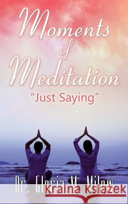 Moments of Meditation : Just Saying Dr Gloria Milow   9780979353727