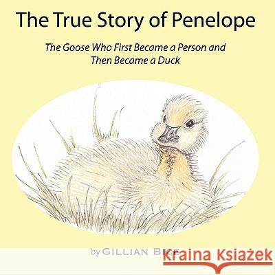 The True Story of Penelope: The Goose Who First Became a Person and Then Became a Duck Gillian Bice 9780979365232