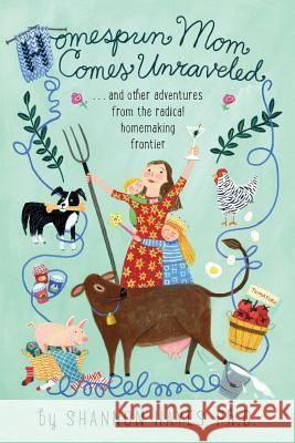 Homespun Mom Comes Unraveled: ...and Other Adventures from the Radical Homemaking Frontier Shannon a. Hayes 9780979439193