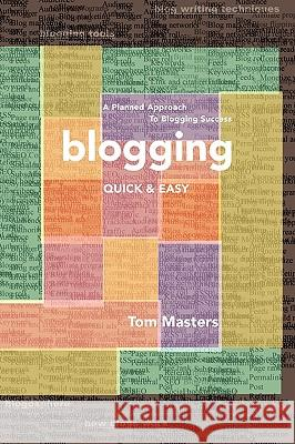 Blogging Quick & Easy: A Planned Approach to Blogging Success Tom Masters 9780979461408