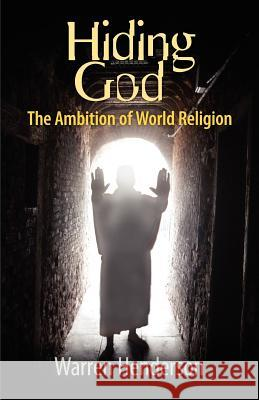 Hiding God - The Ambition of World Religion Warren A. Henderson 9780979538711