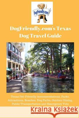 Dogfriendly.Com's Texas Dog Travel Guide: Texas Pet-Friendly Accommodations, Parks, Attractions, Beaches, Dog Parks, Outdoor Dining, Public Transporta Len Kain 9780979555183