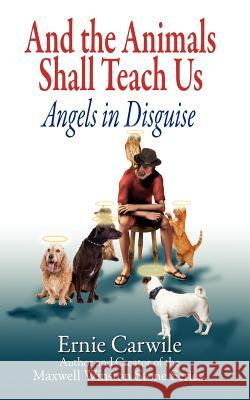 And the Animals Shall Teach Us; Angels in Disguise Ernie Carwile 9780979617645