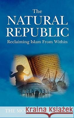 The Natural Republic: Reclaiming Islam from Within The Monotheist Group N/A 9780979671586