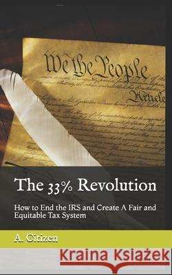 The 33% Revolution: How to End the IRS and Create A Fair and Equitable Tax System Ma Jeffrey E. Reeve A. Citizen 9780979770982 Poor Richard Publishing Company