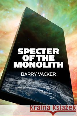 Specter of the Monolith: Nihilism, the Sublime, and Human Destiny in Space-From Apollo and Hubble to 2001, Star Trek, and Interstellar Barry Vacker 9780979840470