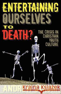 ENTERTAINING OURSELVES to DEATH?... The Crisis in Christian Youth Culture Andrew Strom 9780979907340