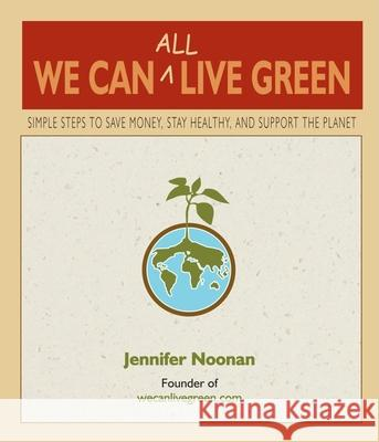 We Can All Live Green: Simple Steps to Save Money, Stay Healthy, and Support the Planet Jennifer Noonan 9780980028829