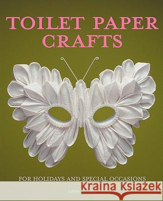 Toilet Paper Crafts for Holidays and Special Occasions : 60 Papercraft, Sewing, Origami and Kanzashi Projects Linda Wright 9780980092325