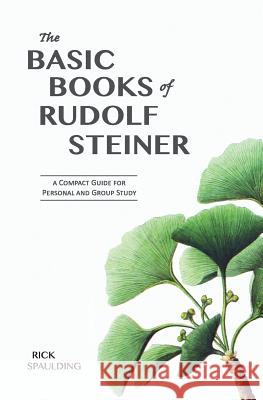 The Basic Books of Rudolf Steiner: A Compact Guide for Personal or Group Study Rick Spaulding   9780980119077