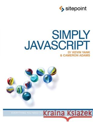 Simply JavaScript: Everything You Need to Learn JavaScript from Scratch Kevin Yank Cameron Adams 9780980285802