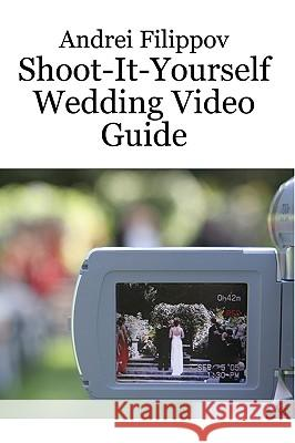 Shoot-It-Yourself Wedding Video Guide Andrei Filippov 9780981014203