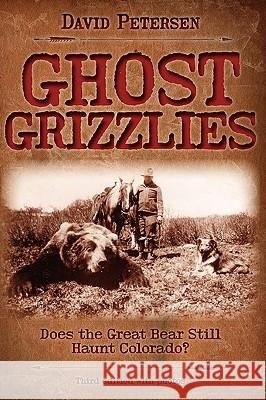 Ghost Grizzlies: Does the Great Bear Still Haunt Colorado? 3rd Ed. David Petersen 9780981658414